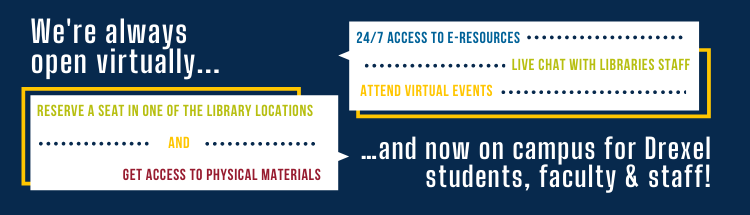 Text: we're always open virtually - reserve a seat and get access to physical materials. And we're open on campus for Drexel students, faculty and staff