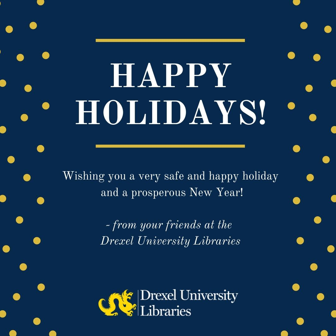 The Libraries logo with text that reads: Happy Holidays. Wishing you a safe and happy holiday and a prosperous new year. From your friends at the Drexel University  Libraries